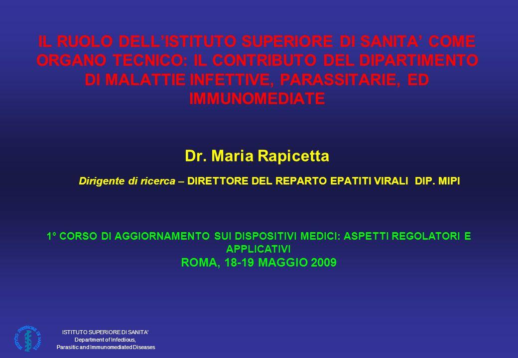 IL RUOLO DELL'ISTITUTO SUPERIORE DI SANITA' COME ORGANO TECNICO: IL CONTRIBUTO DEL DIPARTIMENTO DI MALATTIE INFETTIVE, PARASSITARIE, ED IMMUNOMEDIATE Dr. Maria Rapicetta Dirigente di ricerca – DIRETTORE DEL REPARTO EPATITI VIRALI DIP. MIPI