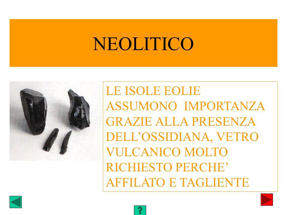 NEOLITICO LE ISOLE EOLIE ASSUMONO IMPORTANZA GRAZIE ALLA PRESENZA DELL'OSSIDIANA, VETRO VULCANICO MOLTO RICHIESTO PERCHE' AFFILATO E TAGLIENTE.