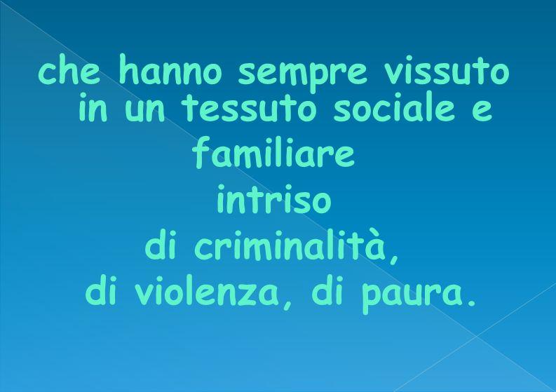 che hanno sempre vissuto in un tessuto sociale e familiare intriso di criminalità, di violenza, di paura.