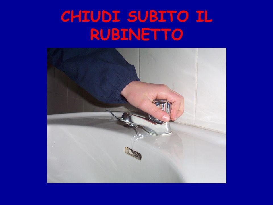 CHIUDI SUBITO IL RUBINETTO