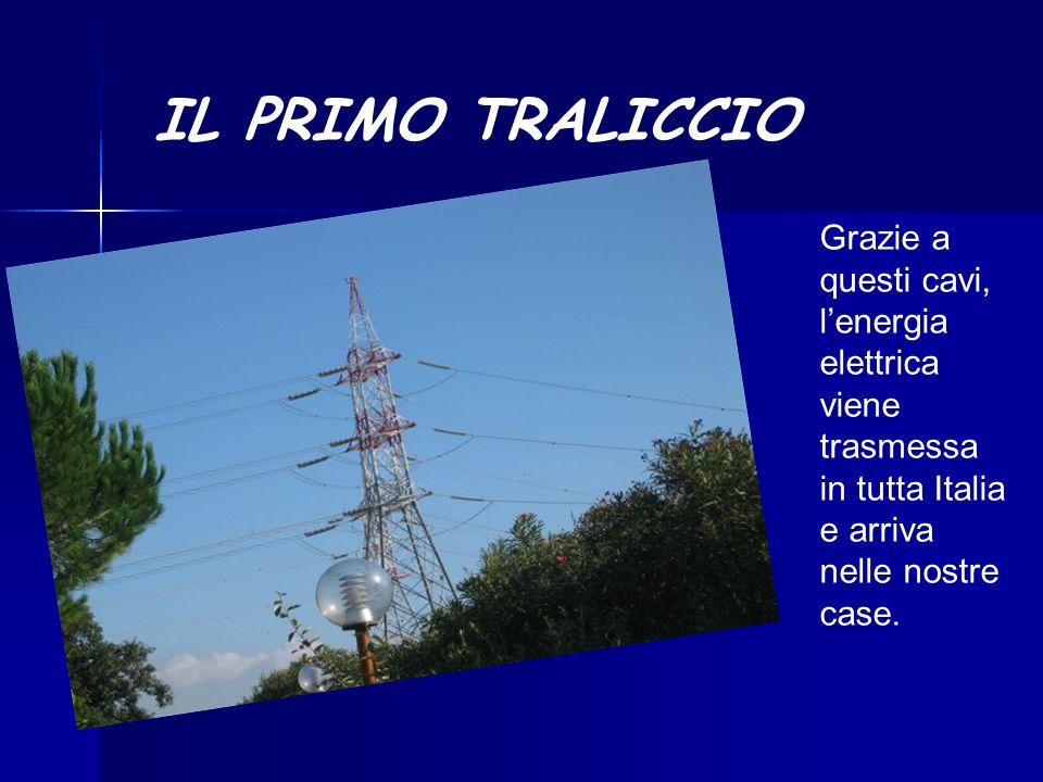 IL PRIMO TRALICCIO Grazie a questi cavi, l'energia elettrica viene trasmessa in tutta Italia e arriva nelle nostre case.