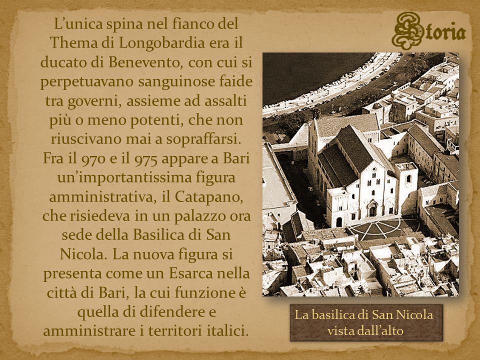 L'unica spina nel fianco del Thema di Longobardia era il ducato di Benevento, con cui si perpetuavano sanguinose faide tra governi, assieme ad assalti più o meno potenti, che non riuscivano mai a sopraffarsi. Fra il 970 e il 975 appare a Bari un'importantissima figura amministrativa, il Catapano, che risiedeva in un palazzo ora sede della Basilica di San Nicola. La nuova figura si presenta come un Esarca nella città di Bari, la cui funzione è quella di difendere e amministrare i territori italici.