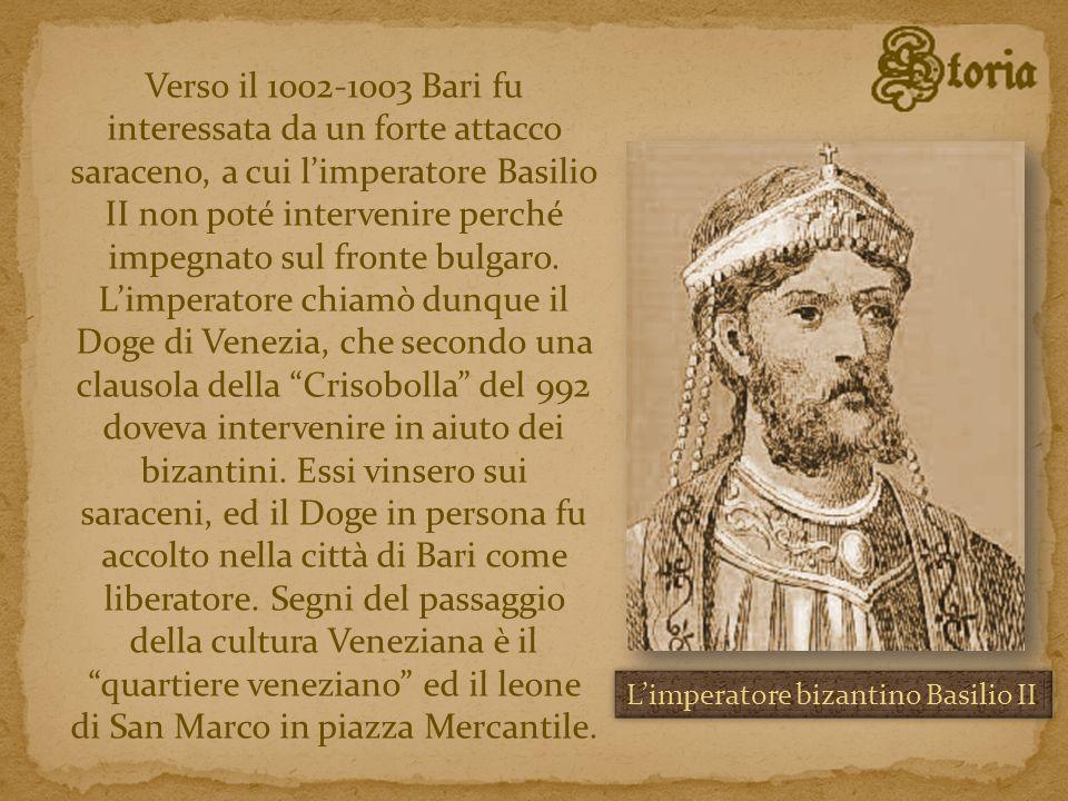 Verso il 1002-1003 Bari fu interessata da un forte attacco saraceno, a cui l'imperatore Basilio II non poté intervenire perché impegnato sul fronte bulgaro. L'imperatore chiamò dunque il Doge di Venezia, che secondo una clausola della Crisobolla del 992 doveva intervenire in aiuto dei bizantini. Essi vinsero sui saraceni, ed il Doge in persona fu accolto nella città di Bari come liberatore. Segni del passaggio della cultura Veneziana è il quartiere veneziano ed il leone di San Marco in piazza Mercantile.