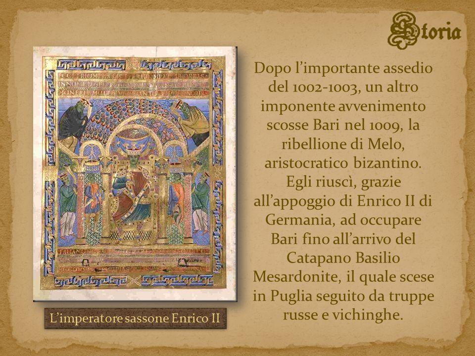 Dopo l'importante assedio del 1002-1003, un altro imponente avvenimento scosse Bari nel 1009, la ribellione di Melo, aristocratico bizantino. Egli riuscì, grazie all'appoggio di Enrico II di Germania, ad occupare Bari fino all'arrivo del Catapano Basilio Mesardonite, il quale scese in Puglia seguito da truppe russe e vichinghe.
