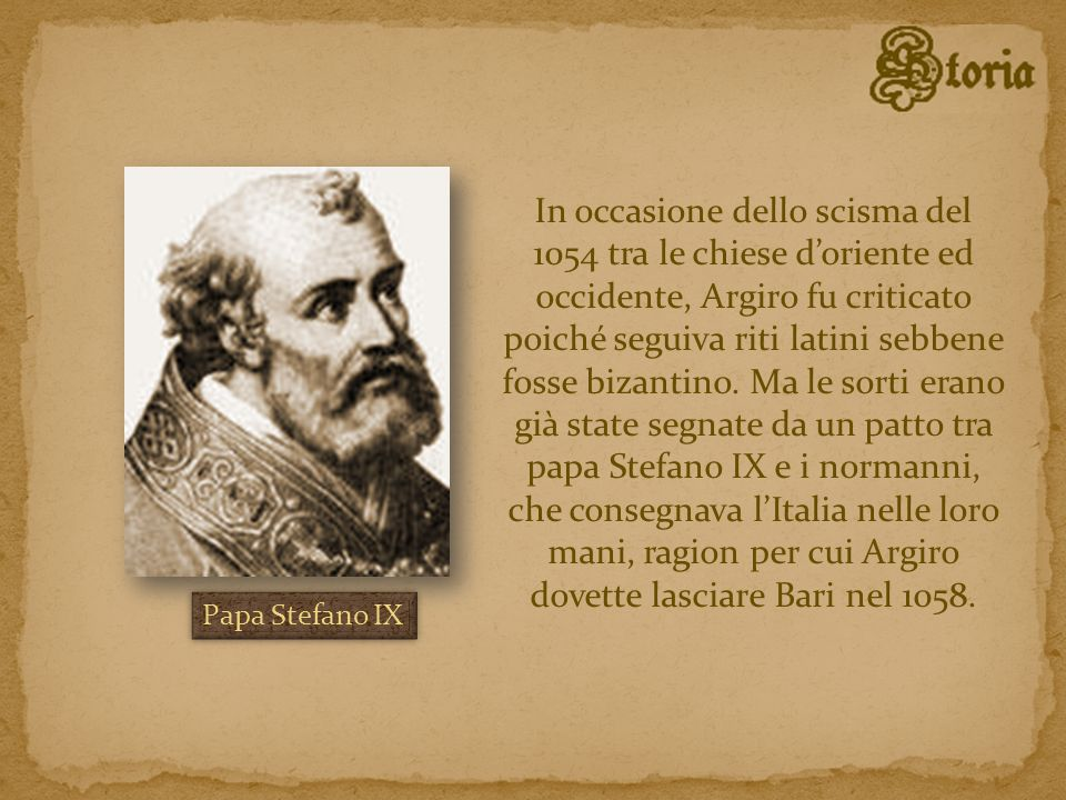 In occasione dello scisma del 1054 tra le chiese d'oriente ed occidente, Argiro fu criticato poiché seguiva riti latini sebbene fosse bizantino. Ma le sorti erano già state segnate da un patto tra papa Stefano IX e i normanni, che consegnava l'Italia nelle loro mani, ragion per cui Argiro dovette lasciare Bari nel 1058.