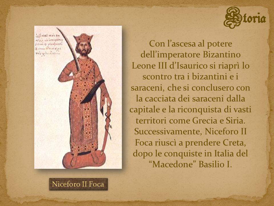Con l'ascesa al potere dell'imperatore Bizantino Leone III d'Isaurico si riaprì lo scontro tra i bizantini e i saraceni, che si conclusero con la cacciata dei saraceni dalla capitale e la riconquista di vasti territori come Grecia e Siria. Successivamente, Niceforo II Foca riuscì a prendere Creta, dopo le conquiste in Italia del Macedone Basilio I.