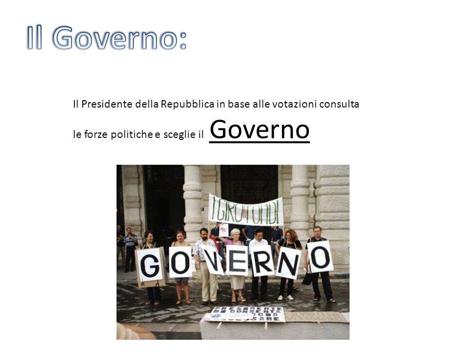 Il Governo: Il Presidente della Repubblica in base alle votazioni consulta le forze politiche e sceglie il Governo.