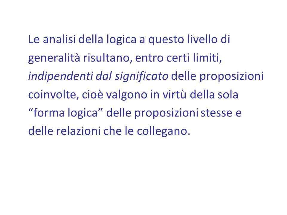 Le analisi della logica a questo livello di generalità risultano, entro certi limiti, indipendenti dal significato delle proposizioni coinvolte, cioè valgono in virtù della sola forma logica delle proposizioni stesse e delle relazioni che le collegano.