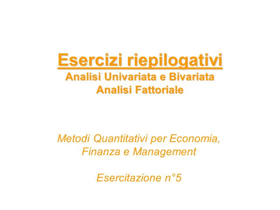 Esercizi riepilogativi Analisi Univariata e Bivariata Analisi Fattoriale