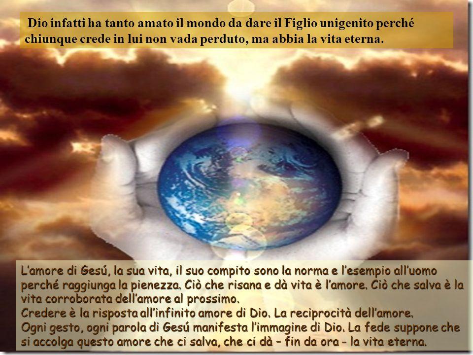 Dio infatti ha tanto amato il mondo da dare il Figlio unigenito perché chiunque crede in lui non vada perduto, ma abbia la vita eterna.