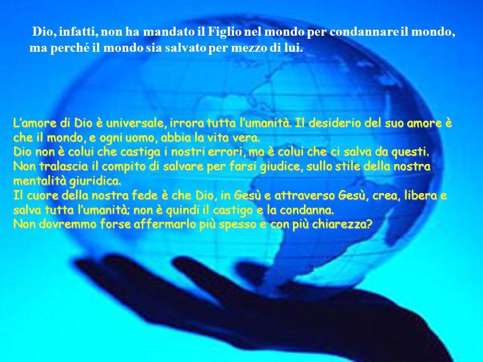 Dio, infatti, non ha mandato il Figlio nel mondo per condannare il mondo, ma perché il mondo sia salvato per mezzo di lui.