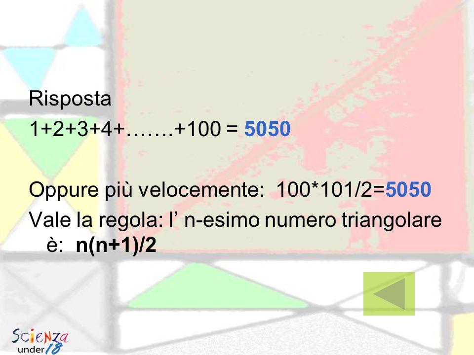 Risposta 1+2+3+4+…….+100 = 5050. Oppure più velocemente: 100*101/2=5050.