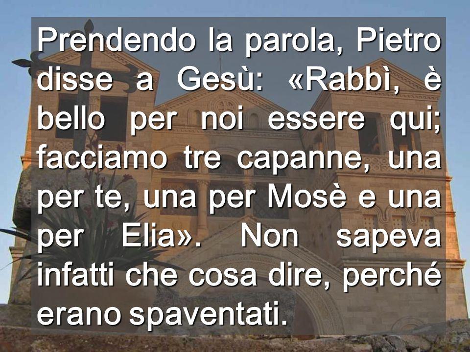 Prendendo la parola, Pietro disse a Gesù: «Rabbì, è bello per noi essere qui; facciamo tre capanne, una per te, una per Mosè e una per Elia».