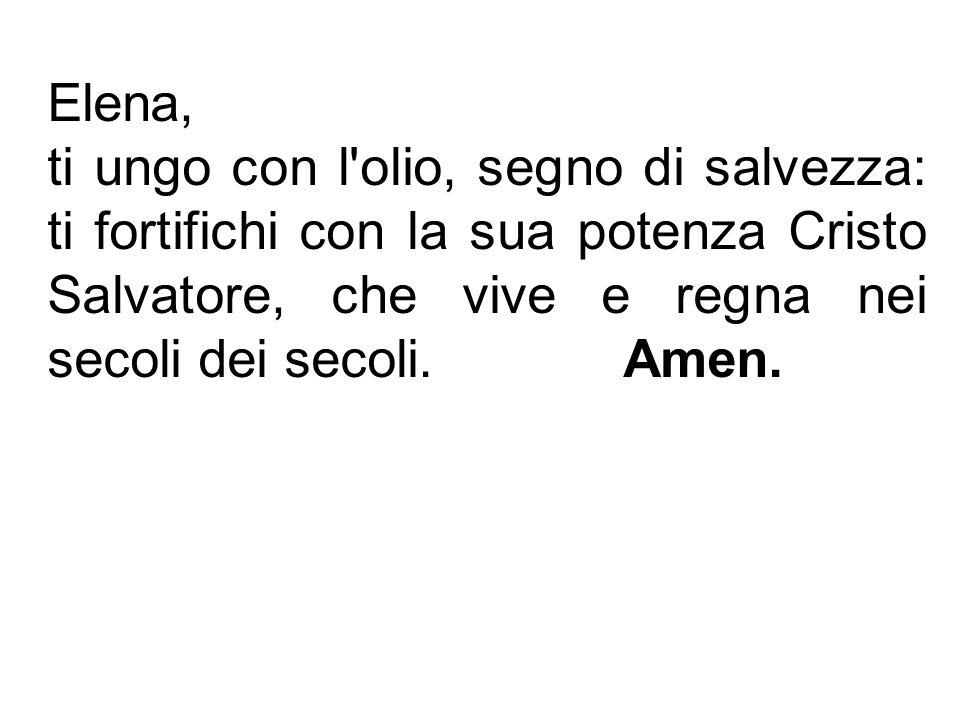 Elena, ti ungo con l olio, segno di salvezza: ti fortifichi con la sua potenza Cristo Salvatore, che vive e regna nei secoli dei secoli. Amen.