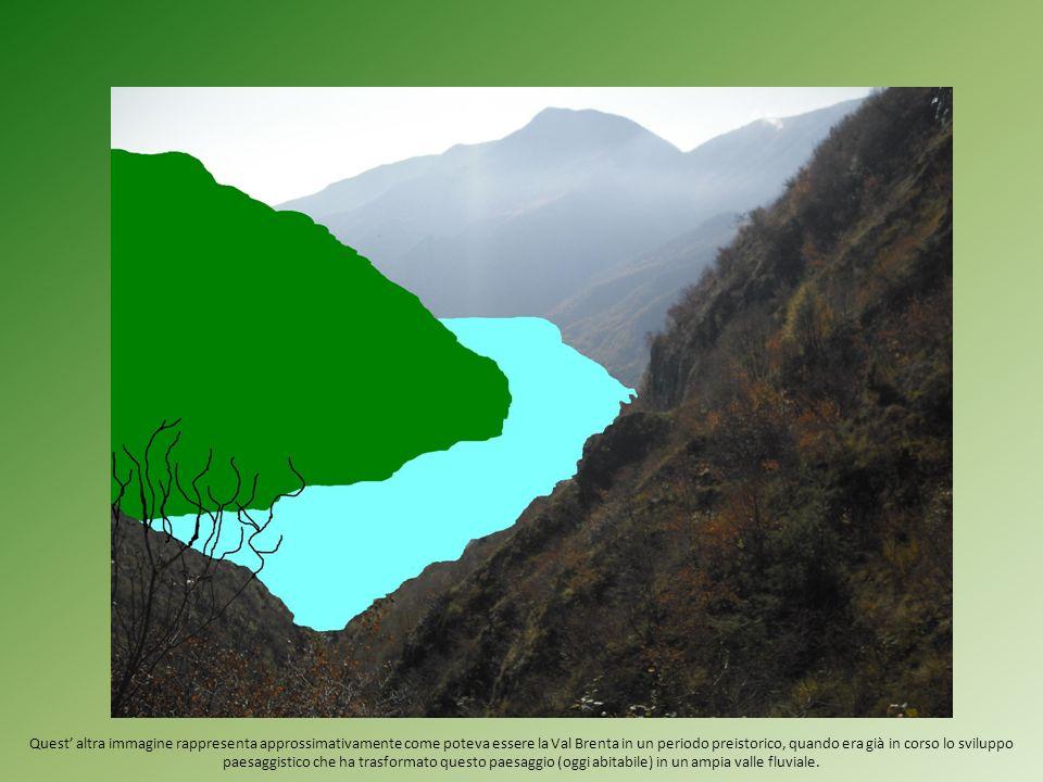 Quest' altra immagine rappresenta approssimativamente come poteva essere la Val Brenta in un periodo preistorico, quando era già in corso lo sviluppo paesaggistico che ha trasformato questo paesaggio (oggi abitabile) in un ampia valle fluviale.