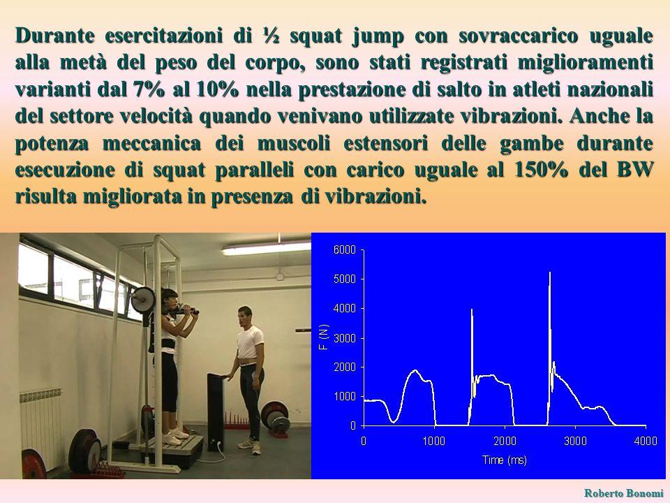 Durante esercitazioni di ½ squat jump con sovraccarico uguale alla metà del peso del corpo, sono stati registrati miglioramenti varianti dal 7% al 10% nella prestazione di salto in atleti nazionali del settore velocità quando venivano utilizzate vibrazioni. Anche la potenza meccanica dei muscoli estensori delle gambe durante esecuzione di squat paralleli con carico uguale al 150% del BW risulta migliorata in presenza di vibrazioni.