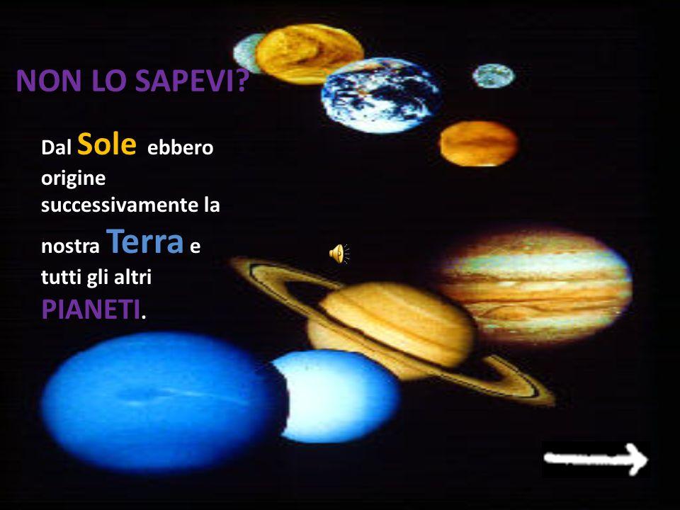 NON LO SAPEVI Dal Sole ebbero origine successivamente la nostra Terra e tutti gli altri PIANETI.