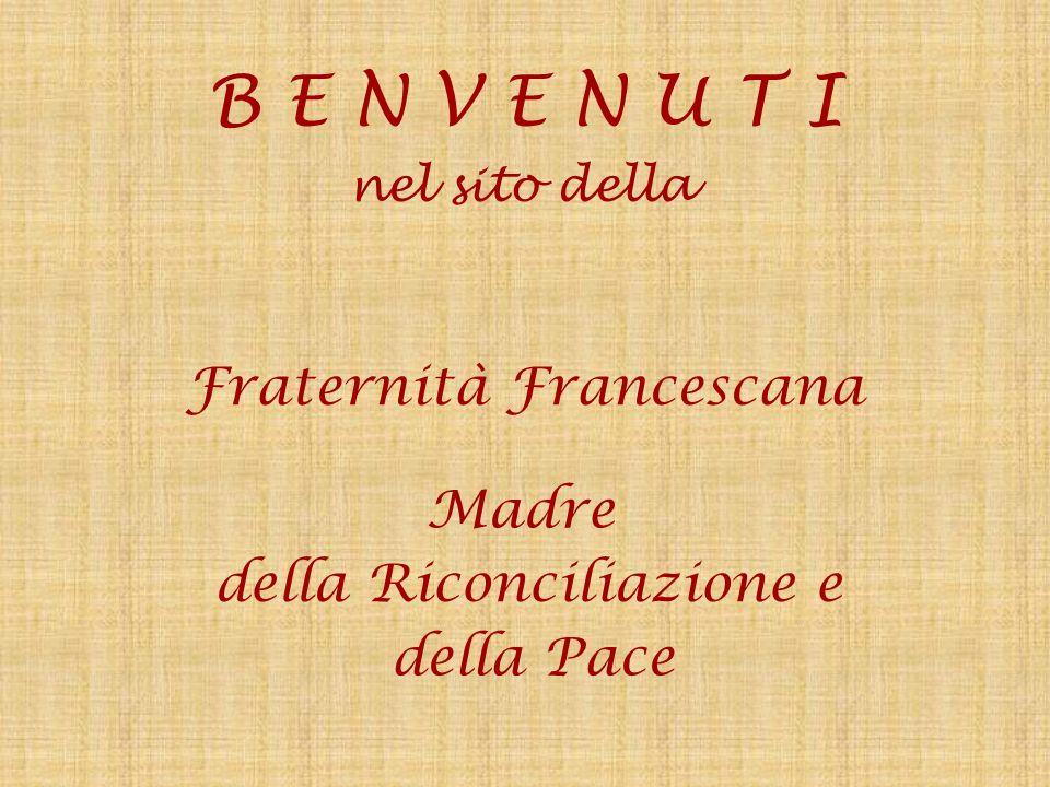 B E N V E N U T I Fraternità Francescana Madre della Riconciliazione e