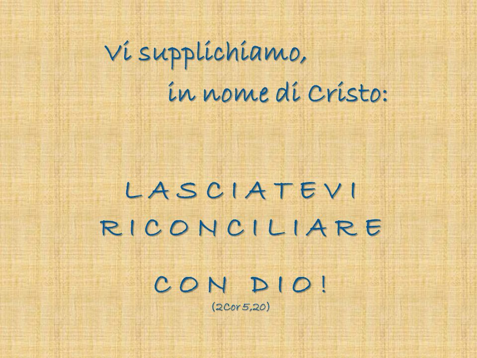 Vi supplichiamo, in nome di Cristo: L A S C I A T E V I