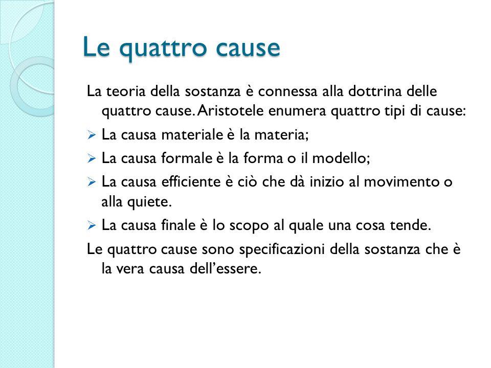 Le quattro cause La teoria della sostanza è connessa alla dottrina delle quattro cause. Aristotele enumera quattro tipi di cause: