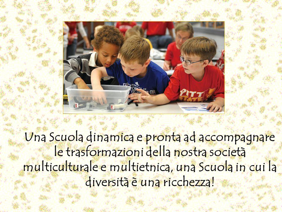 Una Scuola dinamica e pronta ad accompagnare le trasformazioni della nostra società multiculturale e multietnica, una Scuola in cui la diversità è una ricchezza!