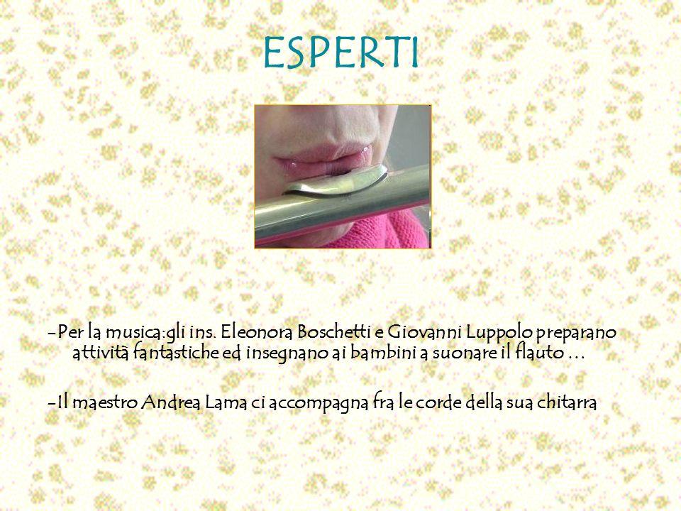 ESPERTI -Per la musica:gli ins. Eleonora Boschetti e Giovanni Luppolo preparano attività fantastiche ed insegnano ai bambini a suonare il flauto …