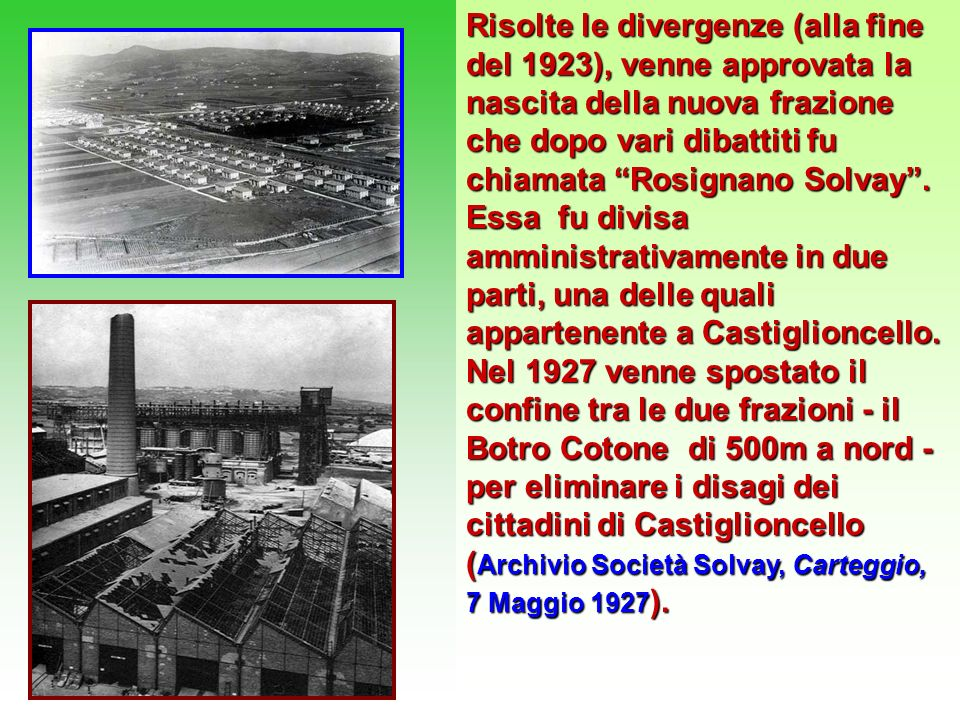 Risolte le divergenze (alla fine del 1923), venne approvata la nascita della nuova frazione che dopo vari dibattiti fu chiamata Rosignano Solvay .