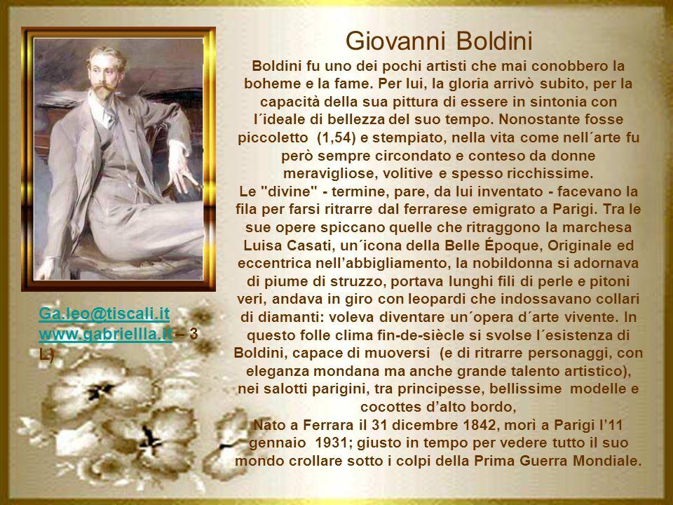Giovanni Boldini Boldini fu uno dei pochi artisti che mai conobbero la boheme e la fame. Per lui, la gloria arrivò subito, per la capacità della sua pittura di essere in sintonia con l´ideale di bellezza del suo tempo. Nonostante fosse piccoletto (1,54) e stempiato, nella vita come nell´arte fu però sempre circondato e conteso da donne meravigliose, volitive e spesso ricchissime. Le divine - termine, pare, da lui inventato - facevano la fila per farsi ritrarre dal ferrarese emigrato a Parigi. Tra le sue opere spiccano quelle che ritraggono la marchesa Luisa Casati, un´icona della Belle Époque, Originale ed eccentrica nell'abbigliamento, la nobildonna si adornava di piume di struzzo, portava lunghi fili di perle e pitoni veri, andava in giro con leopardi che indossavano collari di diamanti: voleva diventare un´opera d´arte vivente. In questo folle clima fin-de-siècle si svolse l´esistenza di Boldini, capace di muoversi (e di ritrarre personaggi, con eleganza mondana ma anche grande talento artistico), nei salotti parigini, tra principesse, bellissime modelle e cocottes d'alto bordo,