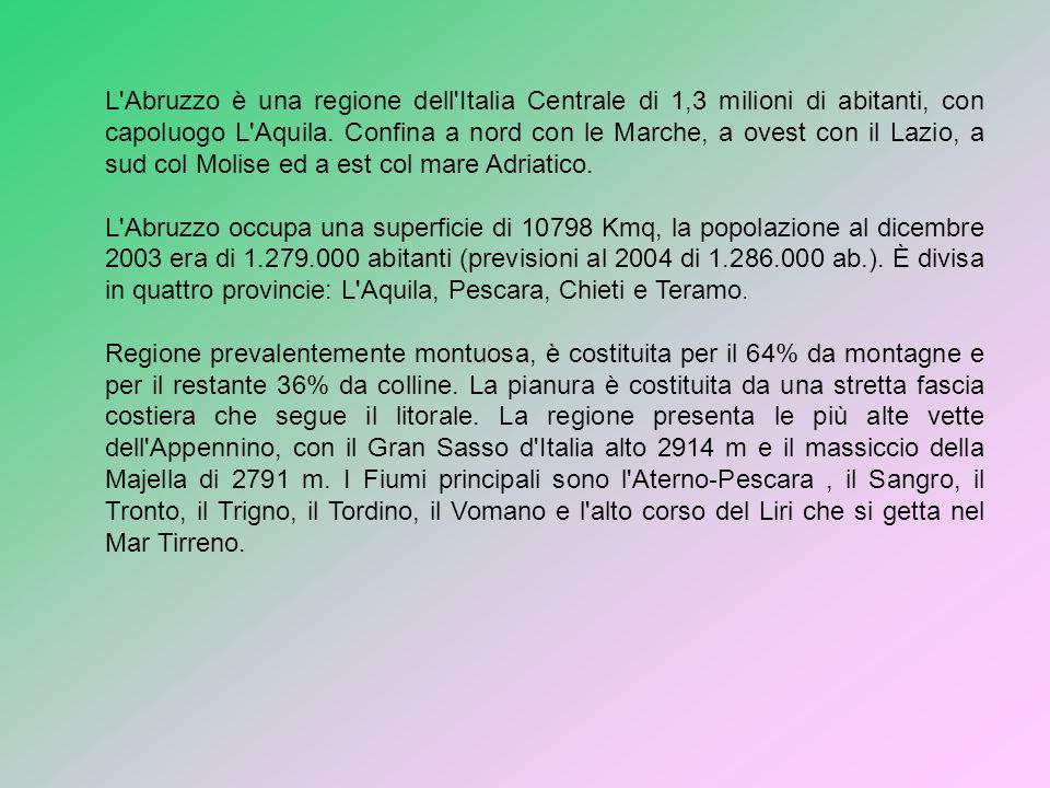 L Abruzzo è una regione dell Italia Centrale di 1,3 milioni di abitanti, con capoluogo L Aquila. Confina a nord con le Marche, a ovest con il Lazio, a sud col Molise ed a est col mare Adriatico.