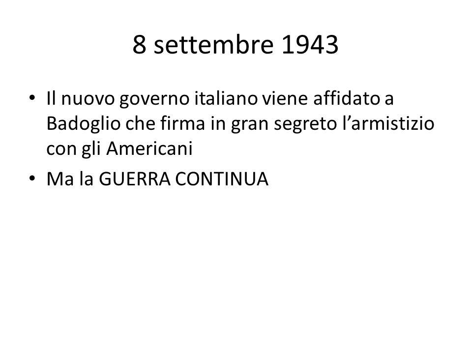 8 settembre 1943 Il nuovo governo italiano viene affidato a Badoglio che firma in gran segreto l'armistizio con gli Americani.