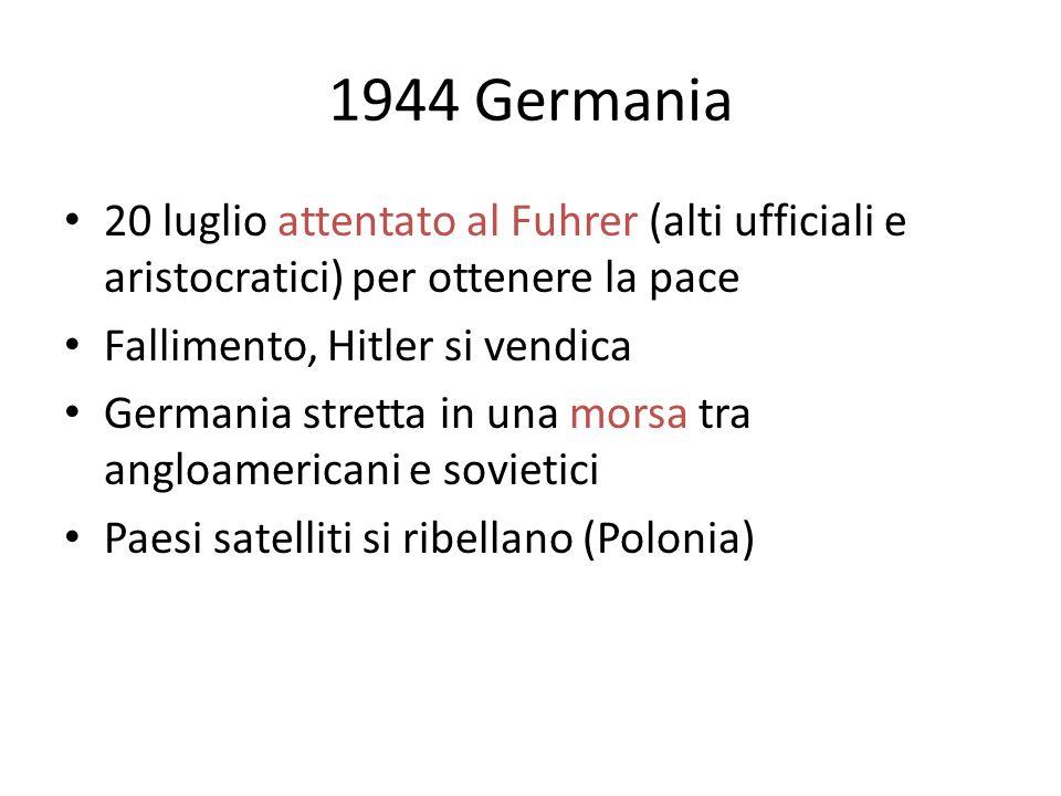 1944 Germania 20 luglio attentato al Fuhrer (alti ufficiali e aristocratici) per ottenere la pace. Fallimento, Hitler si vendica.