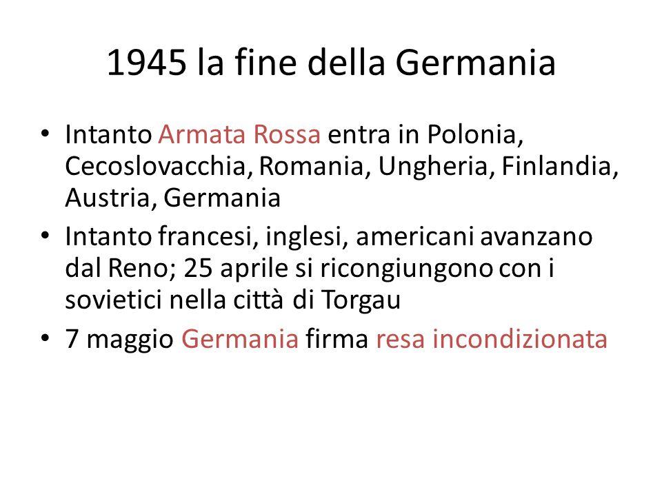 1945 la fine della Germania Intanto Armata Rossa entra in Polonia, Cecoslovacchia, Romania, Ungheria, Finlandia, Austria, Germania.