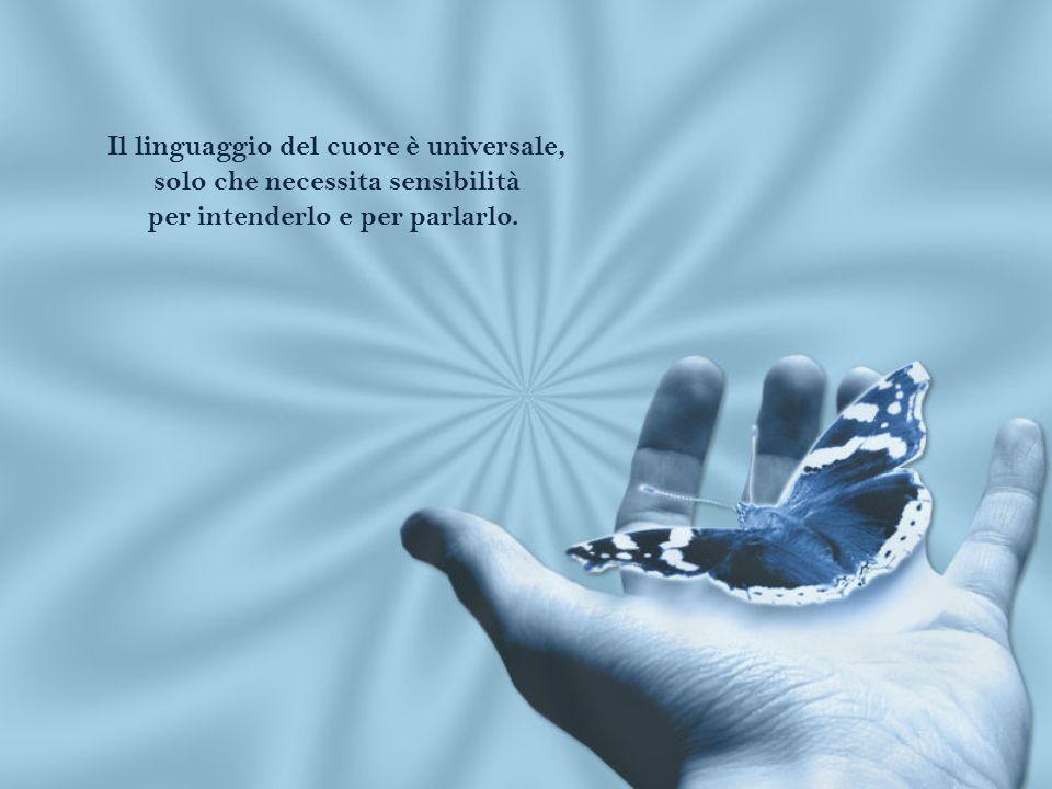 Il linguaggio del cuore è universale, solo che necessita sensibilità per intenderlo e per parlarlo.