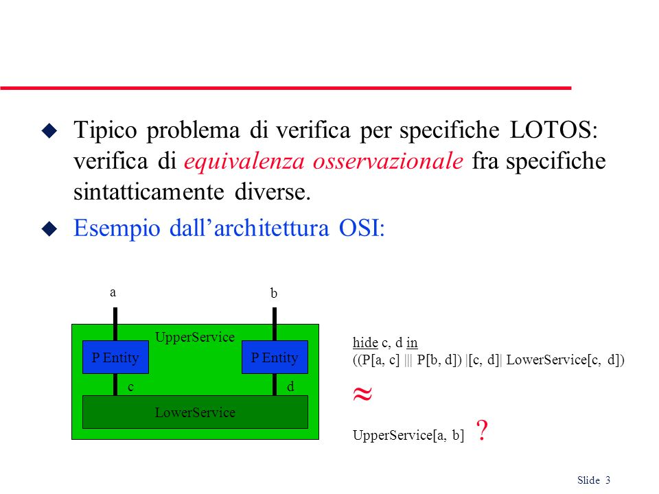 Tipico problema di verifica per specifiche LOTOS: verifica di equivalenza osservazionale fra specifiche sintatticamente diverse.