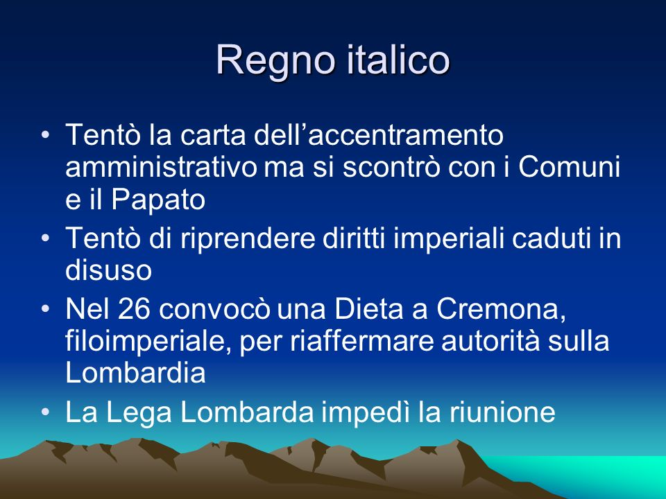 Regno italico Tentò la carta dell'accentramento amministrativo ma si scontrò con i Comuni e il Papato.