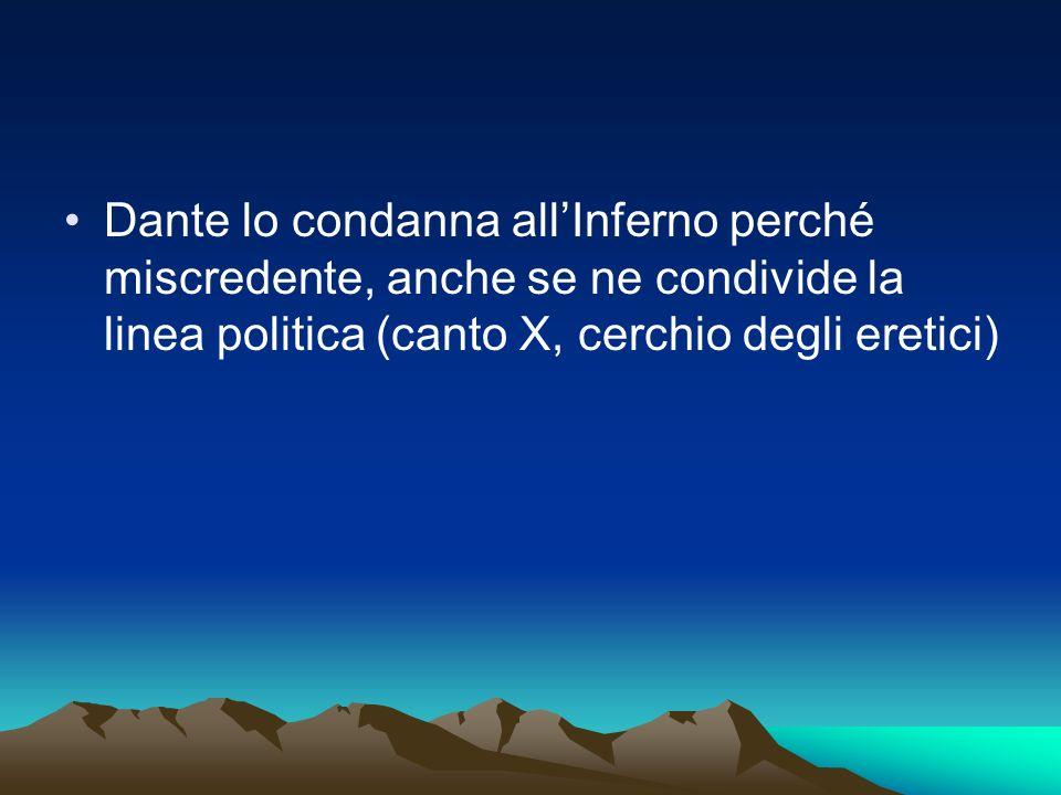 Dante lo condanna all'Inferno perché miscredente, anche se ne condivide la linea politica (canto X, cerchio degli eretici)