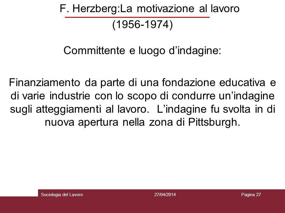F. Herzberg:La motivazione al lavoro (1956-1974) Committente e luogo d'indagine: Finanziamento da parte di una fondazione educativa e di varie industrie con lo scopo di condurre un'indagine sugli atteggiamenti al lavoro. L'indagine fu svolta in di nuova apertura nella zona di Pittsburgh.