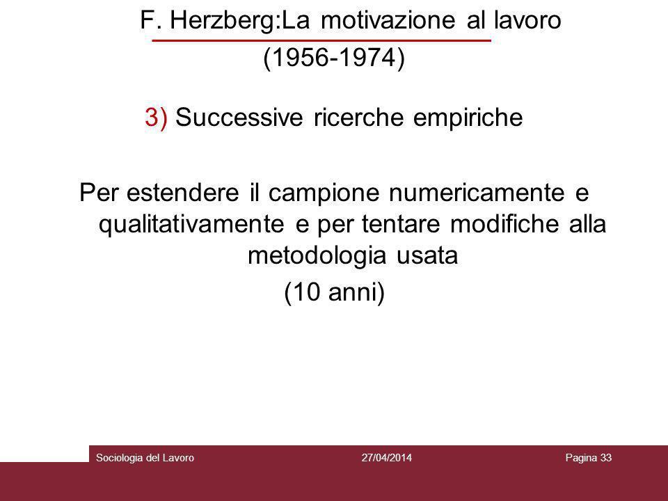 F. Herzberg:La motivazione al lavoro (1956-1974) 3) Successive ricerche empiriche Per estendere il campione numericamente e qualitativamente e per tentare modifiche alla metodologia usata (10 anni)