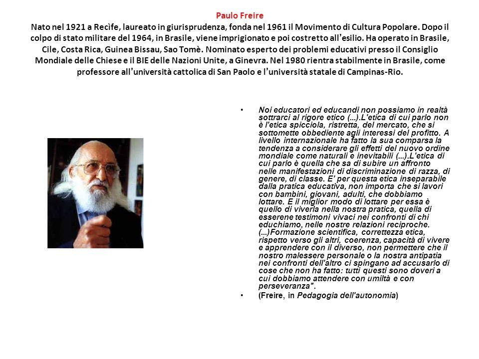 Paulo Freire Nato nel 1921 a Recìfe, laureato in giurisprudenza, fonda nel 1961 il Movimento di Cultura Popolare. Dopo il colpo di stato militare del 1964, in Brasile, viene imprigionato e poi costretto all'esilio. Ha operato in Brasile, Cile, Costa Rica, Guinea Bissau, Sao Tomè. Nominato esperto dei problemi educativi presso il Consiglio Mondiale delle Chiese e il BIE delle Nazioni Unite, a Ginevra. Nel 1980 rientra stabilmente in Brasile, come professore all'università cattolica di San Paolo e l'università statale di Campinas-Rio.
