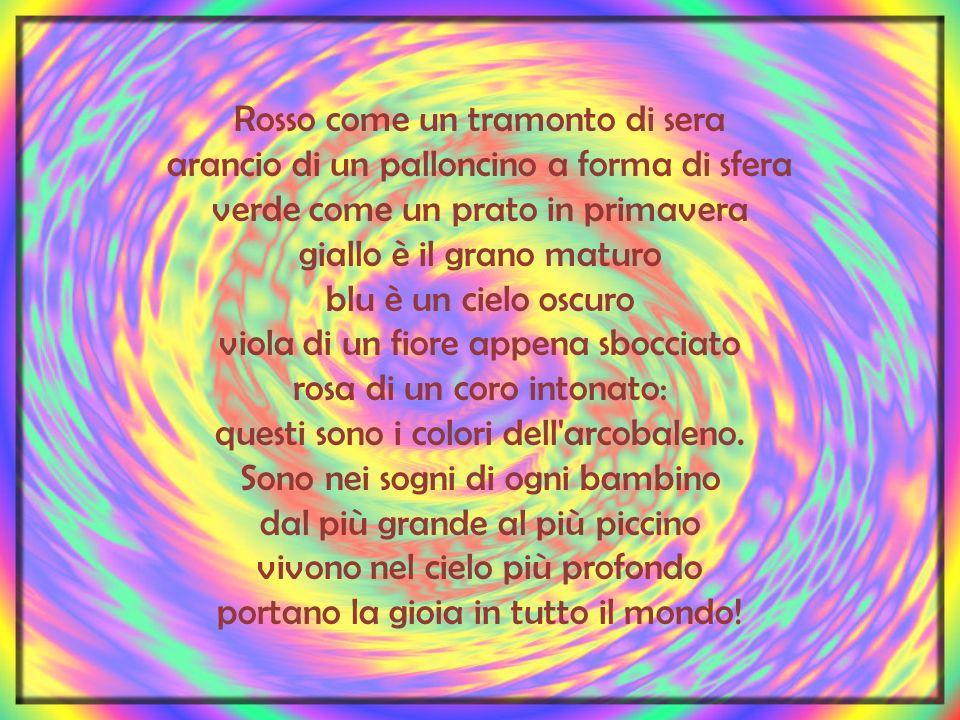 Rosso come un tramonto di sera arancio di un palloncino a forma di sfera verde come un prato in primavera giallo è il grano maturo blu è un cielo oscuro viola di un fiore appena sbocciato rosa di un coro intonato: questi sono i colori dell arcobaleno.