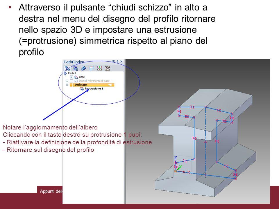 Attraverso il pulsante chiudi schizzo in alto a destra nel menu del disegno del profilo ritornare nello spazio 3D e impostare una estrusione (=protrusione) simmetrica rispetto al piano del profilo