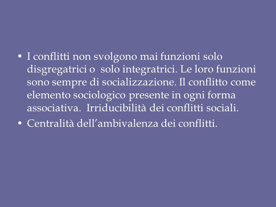 I conflitti non svolgono mai funzioni solo disgregatrici o solo integratrici. Le loro funzioni sono sempre di socializzazione. Il conflitto come elemento sociologico presente in ogni forma associativa. Irriducibilità dei conflitti sociali.