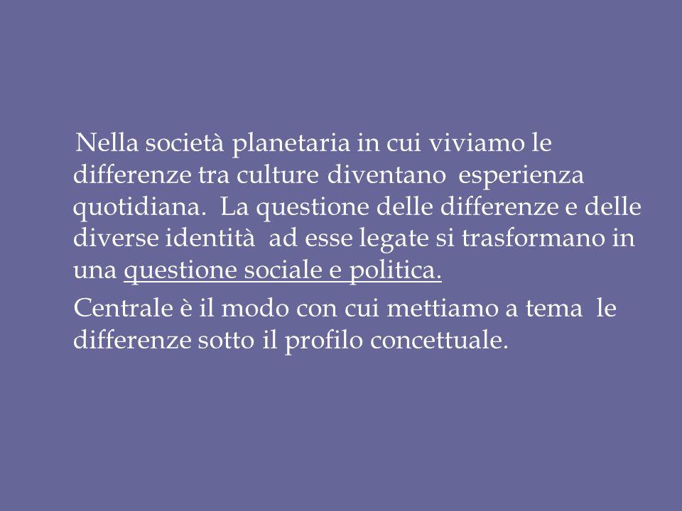 Nella società planetaria in cui viviamo le differenze tra culture diventano esperienza quotidiana. La questione delle differenze e delle diverse identità ad esse legate si trasformano in una questione sociale e politica.