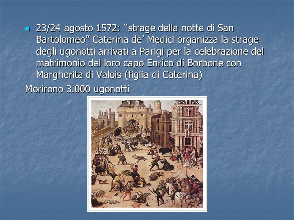 23/24 agosto 1572: strage della notte di San Bartolomeo Caterina de' Medici organizza la strage degli ugonotti arrivati a Parigi per la celebrazione del matrimonio del loro capo Enrico di Borbone con Margherita di Valois (figlia di Caterina)