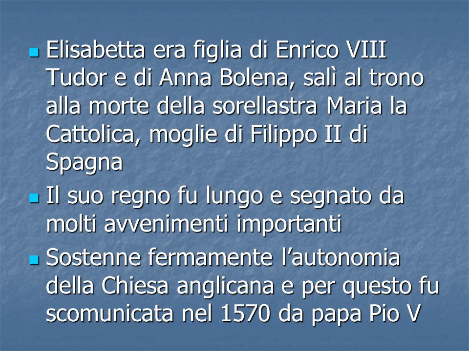 Elisabetta era figlia di Enrico VIII Tudor e di Anna Bolena, salì al trono alla morte della sorellastra Maria la Cattolica, moglie di Filippo II di Spagna