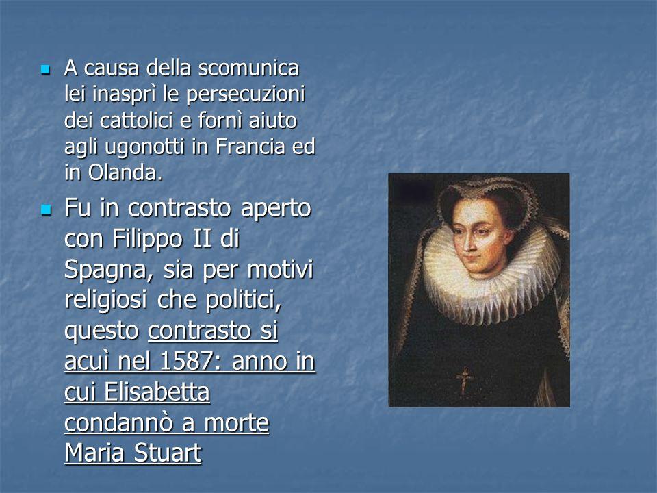 A causa della scomunica lei inasprì le persecuzioni dei cattolici e fornì aiuto agli ugonotti in Francia ed in Olanda.