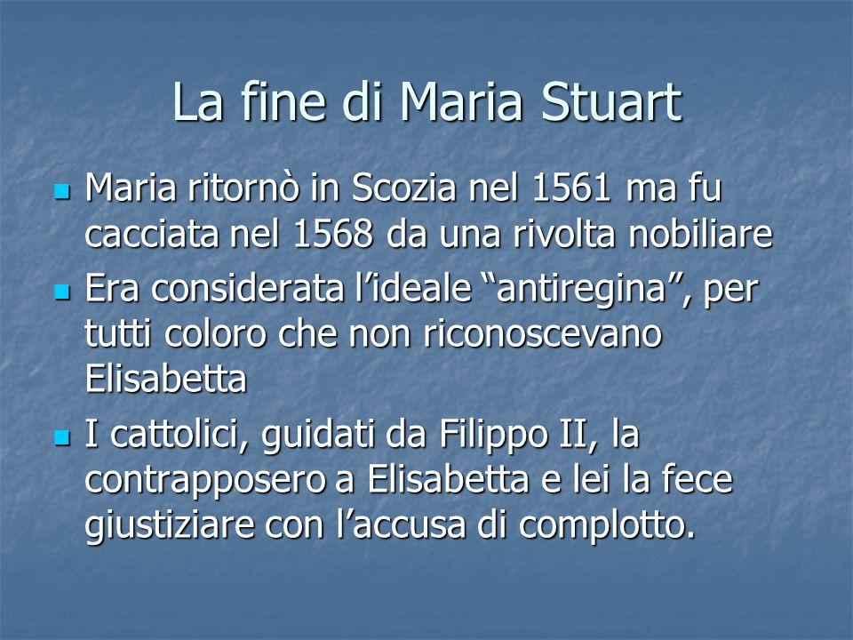 La fine di Maria Stuart Maria ritornò in Scozia nel 1561 ma fu cacciata nel 1568 da una rivolta nobiliare.