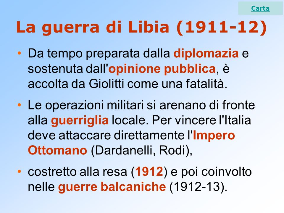 Carta La guerra di Libia (1911-12) Da tempo preparata dalla diplomazia e sostenuta dall opinione pubblica, è accolta da Giolitti come una fatalità.