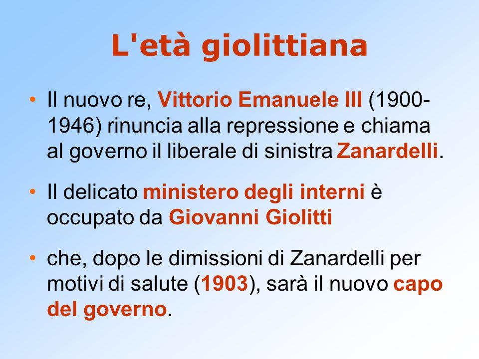 L età giolittiana Il nuovo re, Vittorio Emanuele III (1900-1946) rinuncia alla repressione e chiama al governo il liberale di sinistra Zanardelli.