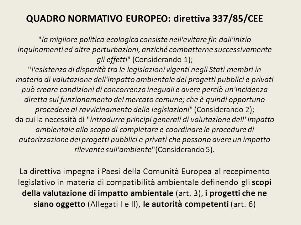QUADRO NORMATIVO EUROPEO: direttiva 337/85/CEE la migliore politica ecologica consiste nell evitare fin dall inizio inquinamenti ed altre perturbazioni, anziché combatterne successivamente gli effetti (Considerando 1); l esistenza di disparità tra le legislazioni vigenti negli Stati membri in materia di valutazione dell impatto ambientale dei progetti pubblici e privati può creare condizioni di concorrenza ineguali e avere perciò un incidenza diretta sul funzionamento del mercato comune; che è quindi opportuno procedere al ravvicinamento delle legislazioni (Considerando 2); da cui la necessità di introdurre principi generali di valutazione dell impatto ambientale allo scopo di completare e coordinare le procedure di autorizzazione dei progetti pubblici e privati che possono avere un impatto rilevante sull ambiente (Considerando 5).